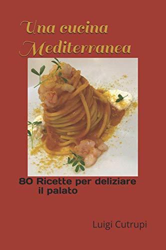Una cucina Mediterranea: 80 Ricette per deliziare il palato