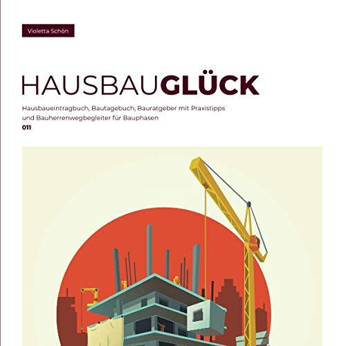 HausBauGlück: Hausbaueintragbuch, Bautagebuch, Bauratgeber mit Praxistipps und Bauherrenwegbegleiter für Bauphasen (011)
