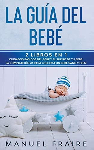 La Guía del Bebé: 2 Libros en 1- Cuidados Básicos del Bebé y El Sueño de tu Bebé. La Compilación #1 para Crecer a un Bebé Sano y Feliz.