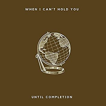 When I can't hold you...