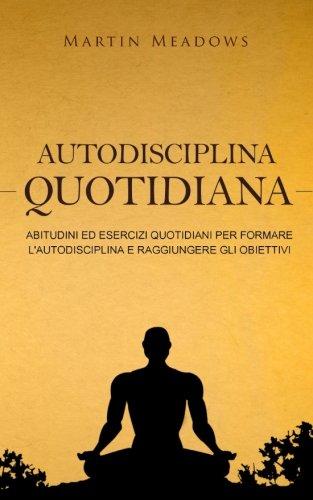Autodisciplina quotidiana: Abitudini ed esercizi quotidiani per formare l'autodisciplina e raggiungere gli obiettivi