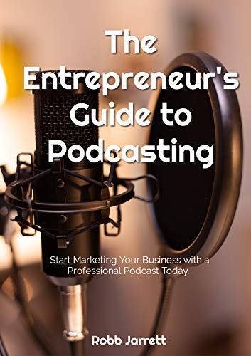 The Entrepreneur's Guide to Podcasting : Start Marketing Your Business with a Professional Podcast Today
