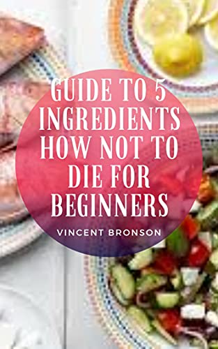 Guide To 5 Ingredients How Not To Die For Beginners (English Edition)