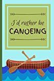 I'd Rather Be Canoeing: Funny Canoe Float Hobby Notebook for Men, Women, Kids, Boys, Girls ~ 120 Pages 6' x 9'