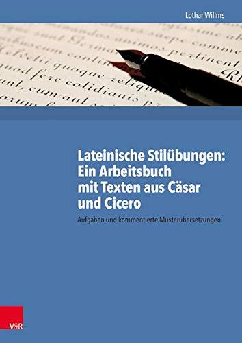Lateinische Stilübungen. Ein Arbeitsbuch mit Texten aus Cäsar und Cicero: Aufgaben und kommentierte Musterübersetzungen