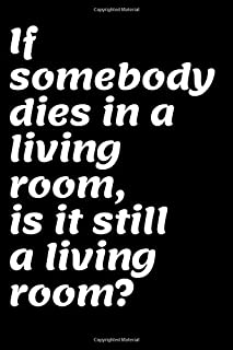 """If somebody dies in a living room, is it still a living room?: This Notebook and Journal for Writing, Matte Cover, Size 6"""" x 9"""", 120 Pages"""