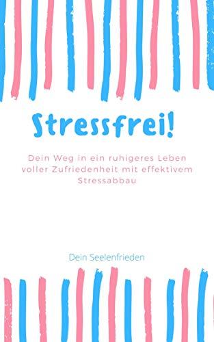 Stressfrei! Dein Weg in ein Ruhigeres Leben voller Zufriedenheit mit effektivem Stressabbau