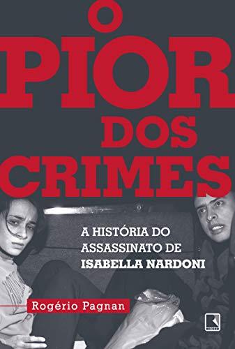 O pior dos crimes: A história do assassinato de Isabella Nardoni