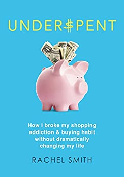Underspent: How I Broke My Shopping Addiction and Buying Habit by [Rachel Smith]