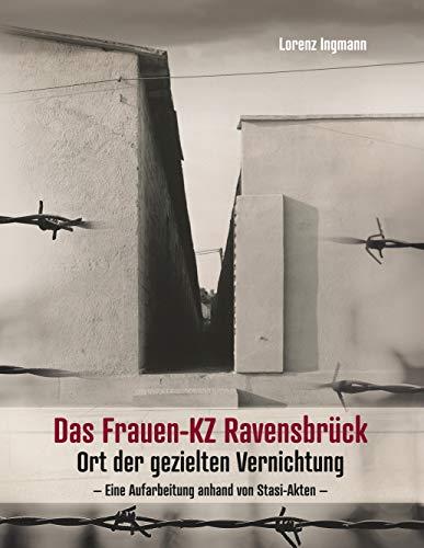 Das Frauen-KZ Ravensbrück: Ort der gezielten Vernichtung - Eine Aufarbeitung anhand von Stasi-Akten - (German Edition)