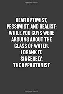 DEAR OPTIMIST, PESSIMIST, AND REALIST, WHILE YOU GUYS WERE ARGUING ABOUT THE GLASS OF WATER, I DRANK IT. SINCERELY, THE OPPORTUNIST: Funny Blank Lined Journal - Snarky Black Cover Gift Notebook