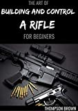 THE ART OF BUILDING AND CONTROL A RIFLE FOR BEGINERS : A Master Guide To Building Bolt-action Rifles