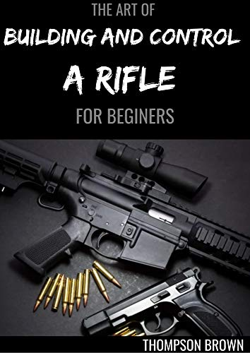 THE ART OF BUILDING AND CONTROL A RIFLE FOR BEGINERS : A Master Guide To Building Bolt-action Rifles (English Edition)