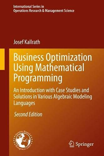 Business Optimization Using Mathematical Programming: An Introduction with Case Studies and Solutions in Various Algebraic Modeling Languages ... Research & Management Science, 307)