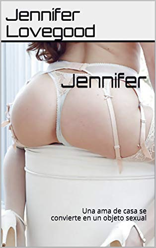 Jennifer: Una ama de casa se convierte en un objeto sexual de Jennifer Lovegood