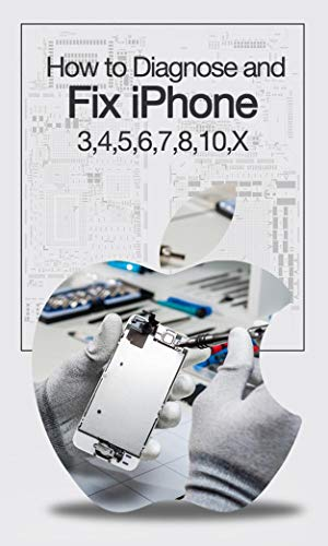 How to Diagnose and Fix iPhone 3, 4, 5, 6, 7, 8, 10, X (English Edition)