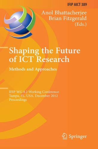 Shaping the Future of ICT Research: Methods and Approaches: IFIP WG 8.2 Working Conference, Tampa, FL, USA, December 13-14, 2012, Proceedings (IFIP ... and Communication Technology (389), Band 389)