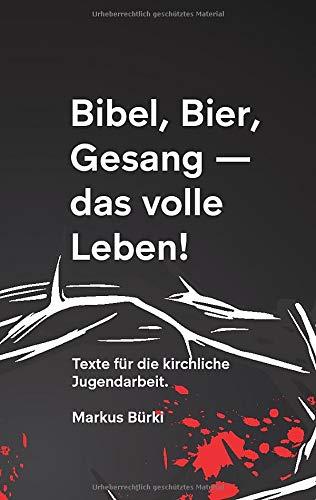Bibel, Bier, Gesang- das volle Leben!: TEXTE FÜR DIE KIRCHLICHE JUGENDARBEIT