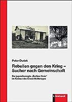 """Rebellen gegen den Krieg - Sucher nach Gemeinschaft: Der jugendbewegte """"Berliner Kreis"""" im Kontext des Ersten Weltkrieges"""