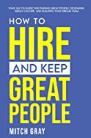 How to Hire and Keep Great People: Your go-to guide for finding great people, designing great culture, and building your dream team