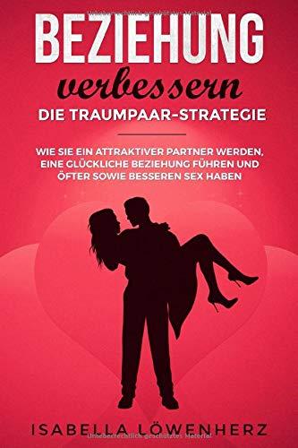 Beziehung verbessern - die Traumpaar-Strategie: Wie Sie ein attraktiver Partner werden, eine glückliche Beziehung führen und öfter sowie besseren Sex haben
