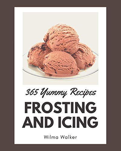 365 Yummy Frosting and Icing Recipes: A Highly Recommended Yummy Frosting and Icing Cookbook