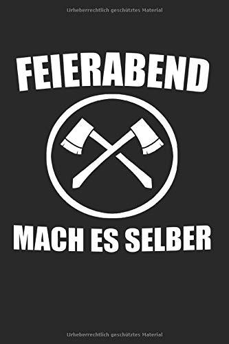 Feierabend Mach Es Selber: Holzfäller & Waldarbeiter Notizbuch 6'x9' Forstwirte Geschenk für Forstwirt & Holz