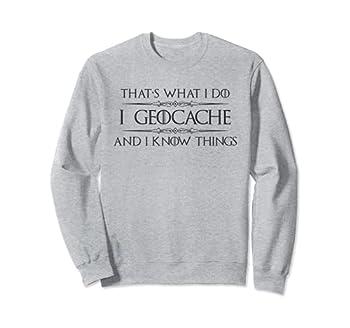 Geocaching Gifts - I Geocache & I Know Things Funny GPS Sweatshirt