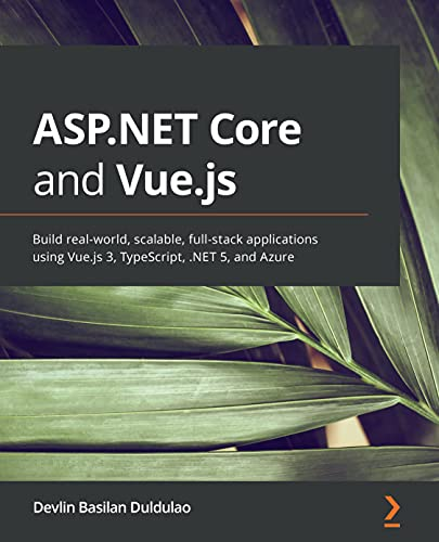 ASP.NET Core and Vue.js: Build real-world, scalable, full-stack applications using Vue.js 3, TypeScript, .NET 5, and Azure (English Edition)