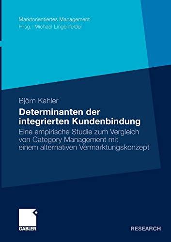 Determinanten der Integrierten Kundenbindung: Eine Empirische Studie zum Vergleich von Category Management mit Einem Alternativen Vermarktungskonzept (Marktorientiertes Management)