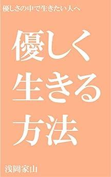 [浅岡家山]の優しく生きる方法: 優しさの中で生きたい人へ 方法論シリーズ