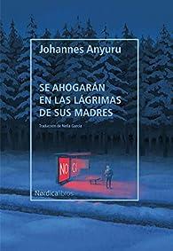 Se ahogarán en las lágrimas de sus madres par Johannes Anyuru