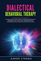 Dialectical Behavioral Therapy: The Final Guide to take Control of Borderline Personality Disorders, Anxiety, Addictions. Learn Mindfulness, Interpersonal Effectiveness and Emotion Regulation