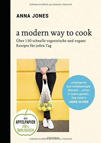 A Modern Way to Cook: Über 150 schnelle vegetarische und vegane Rezepte für jeden Tag