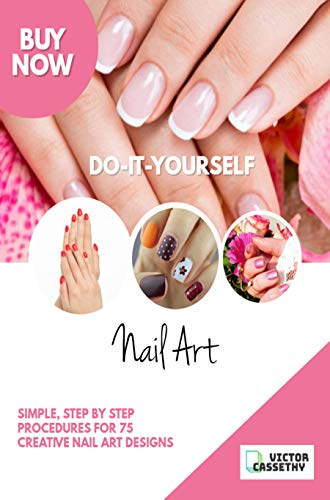 Do-It-Yourself Nail Art: Simple Step by Step Procedures for 75 Creative Nail Art Designs (English Edition)