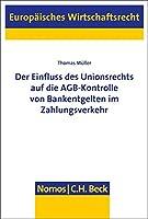 Der Einfluss Des Unionsrechts Auf Die Agb-kontrolle Von Bankentgelten Im Zahlungsverkehr (Europaisches Wirtschaftsrecht)