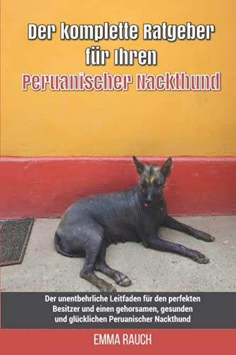Der komplette Ratgeber für Ihren Peruanischer Nackthund: Der unentbehrliche Leitfaden für den perfekten Besitzer und einen gehorsamen, gesunden und glücklichen Peruanischer Nackthund