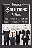 Tangible Solutions At Work: How To Deal With Your Own Specific Situations At Work: Navigate Career Transitions