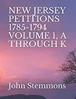 NEW JERSEY PETITIONS 1785-1794 VOLUME 1, A THROUGH K