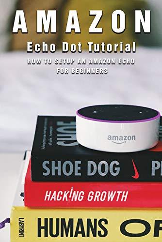 Amazon Echo Dot Tutorial: How To Setup An Amazon Echo For Beginners: Amazon Echo Dot With Clock (English Edition)