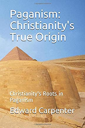 Paganism: Christianitys True Origin: Christianitys Roots in Paganism
