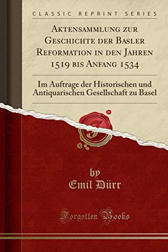Aktensammlung zur Geschichte der Basler Reformation in den Jahren 1519 bis Anfang 1534: Im Auftrage der Historischen und Antiquarischen Gesellschaft zu Basel (Classic Reprint)