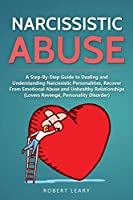 Narcissistic Abuse: A Step-By-Step Guide to Dealing and Understanding Narcissistic Personalities, Recover From Emotional Abuse and Unhealthy Relationships (Lovers Revenge, Personality Disorder) (Narcissism)