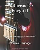 Guitarras De Fuego II: Historia De Los Mejores Guitarristas De Todos Los Tiempos