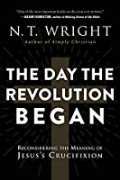 The Day the Revolution Began: Reconsidering the Meaning of Jesus's Crucifixion