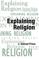 Explaining Religion: Criticism and Theory from Bodin to Freud (American Academy of Religion Texts & Translations Series)