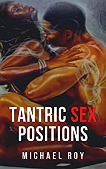 Tantric Sex Positions: The Comprehensive Sex Guide to Form a Profound Connection Into Sex Massage, Breathing, Intimacy and Methods That Involve Your Complete ... Bodies and Experience the GreatestRomantic