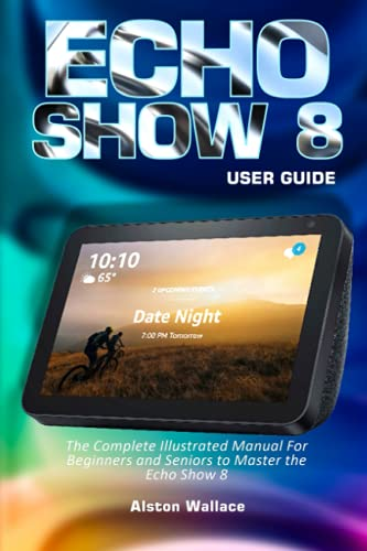 Echo Show 8 User Guide: The Complete Illustrated Manual For Beginners and Seniors to Master the Echo Show 8
