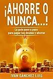 ¡Ahorre o nunca…!: La guía paso a paso para pagar tus deudas y ahorrar (Save up or never...!) (Spanish Edition)