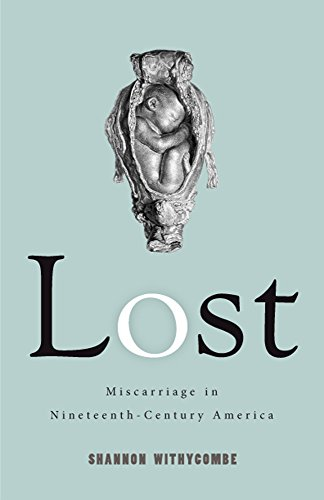 Download Lost: Miscarriage in Nineteenth-Century America (Critical Issues in Health and Medicine) 0813591538